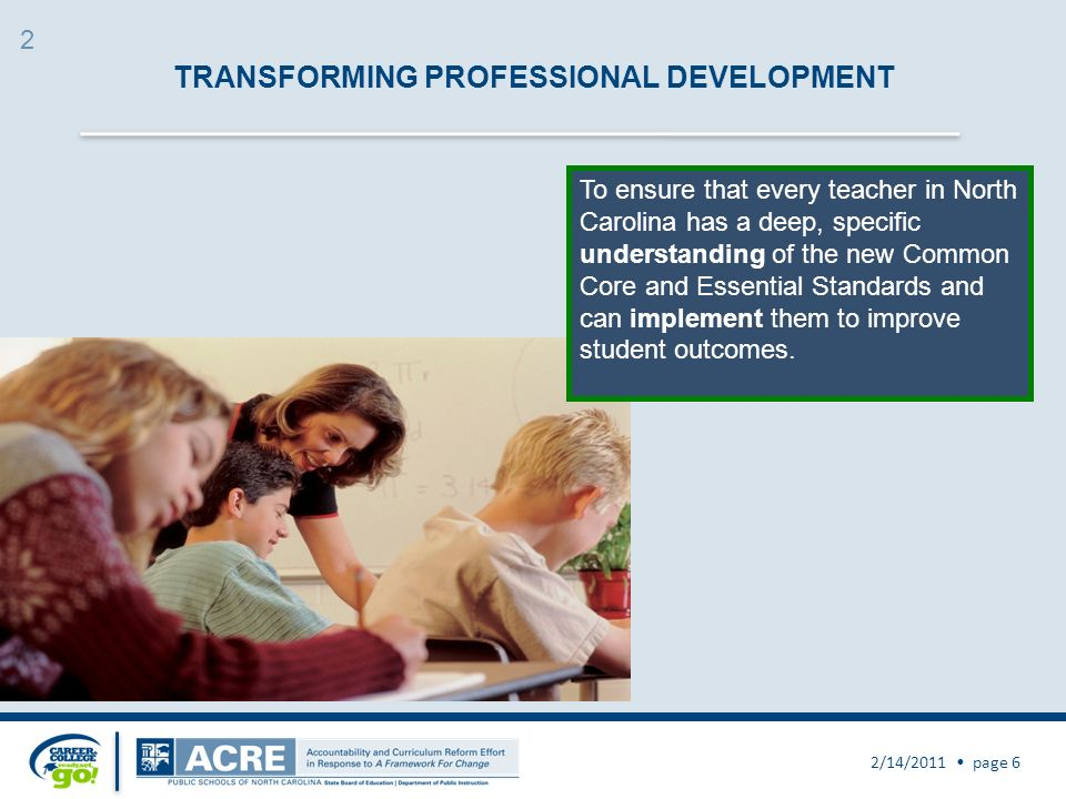 TRANSFORMING PROFESSIONAL DEVELOPMENT 2/14/2011 page 6 To ensure that every teacher in North Carolina has a deep, specific understanding of the new Co