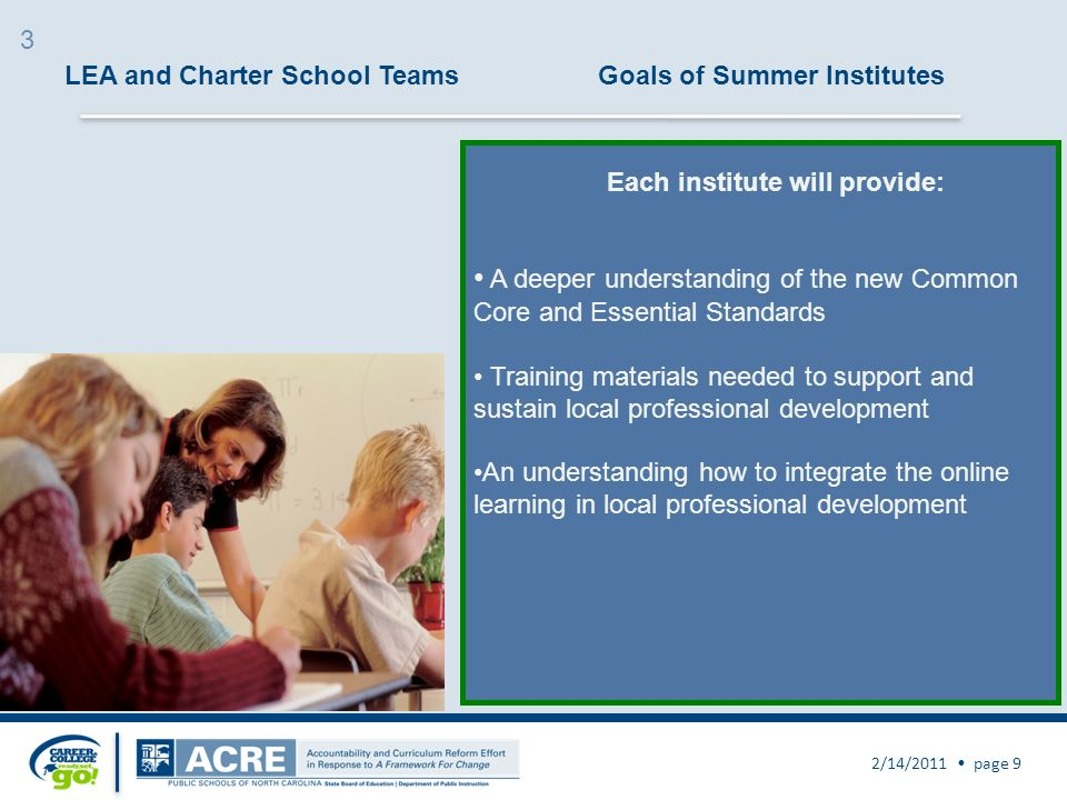 LEA and Charter School TeamsGoals of Summer Institutes 2/14/2011 page 9 A deeper understanding of the new Common Core and Essential Standards Training materials needed to support and sustain local professional development An understanding how to integrate the online learning in local professional development Each institute will provide: 3