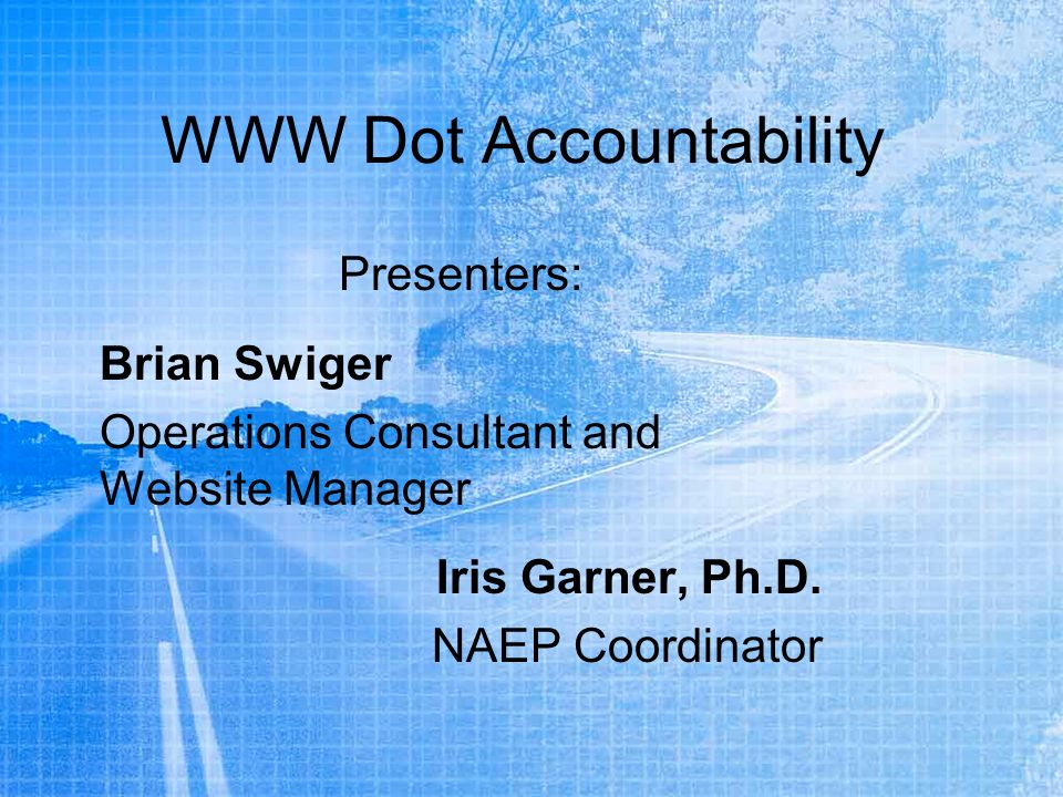 WWW Dot Accountability Presenters: Brian Swiger Operations Consultant and Website Manager Iris Garner, Ph.D.