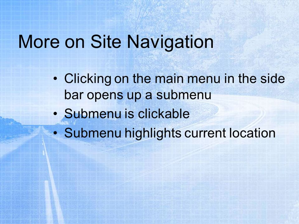 More on Site Navigation Clicking on the main menu in the side bar opens up a submenu Submenu is clickable Submenu highlights current location
