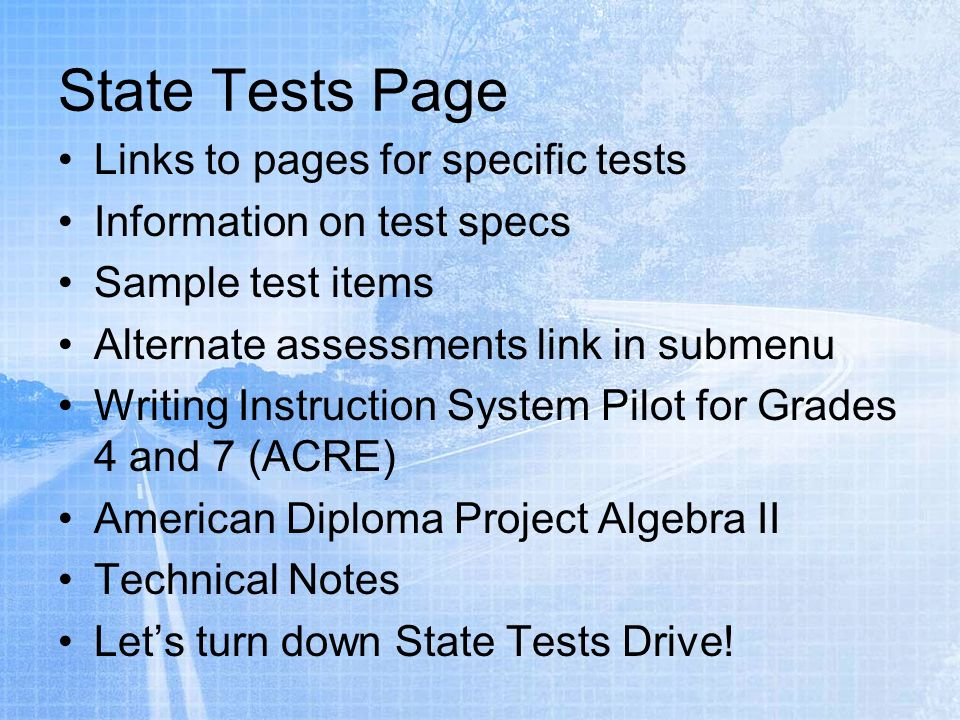 Links to pages for specific tests Information on test specs Sample test items Alternate assessments link in submenu Writing Instruction System Pilot for Grades 4 and 7 (ACRE) American Diploma Project Algebra II Technical Notes Lets turn down State Tests Drive!