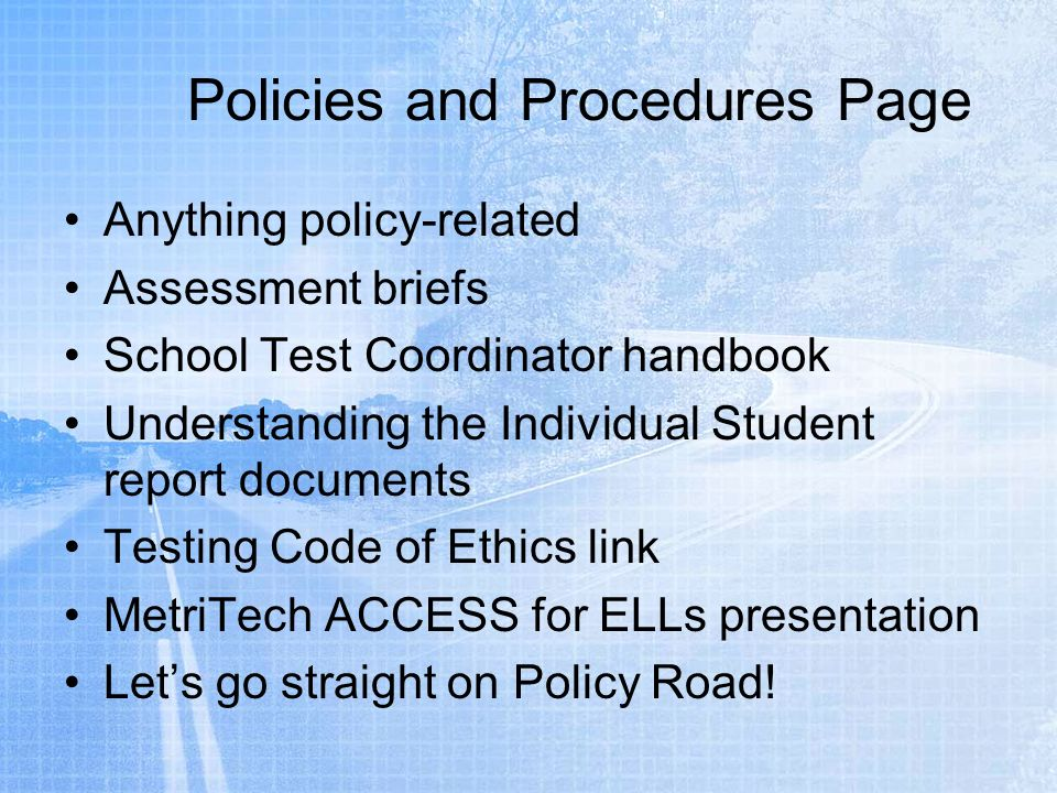 Anything policy-related Assessment briefs School Test Coordinator handbook Understanding the Individual Student report documents Testing Code of Ethics link MetriTech ACCESS for ELLs presentation Lets go straight on Policy Road!