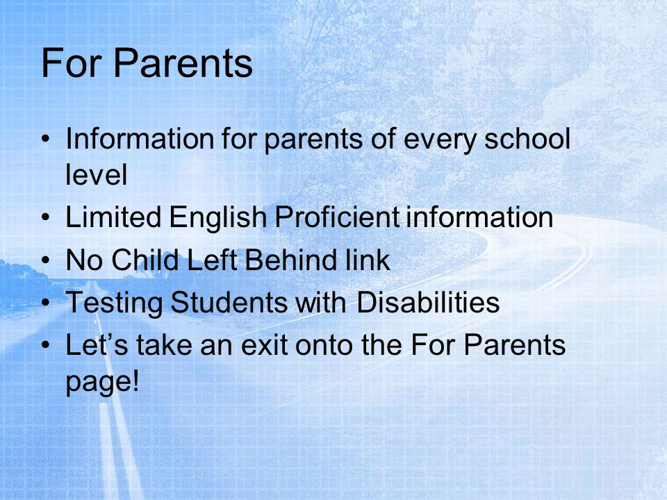 For Parents Information for parents of every school level Limited English Proficient information No Child Left Behind link Testing Students with Disabilities Lets take an exit onto the For Parents page!