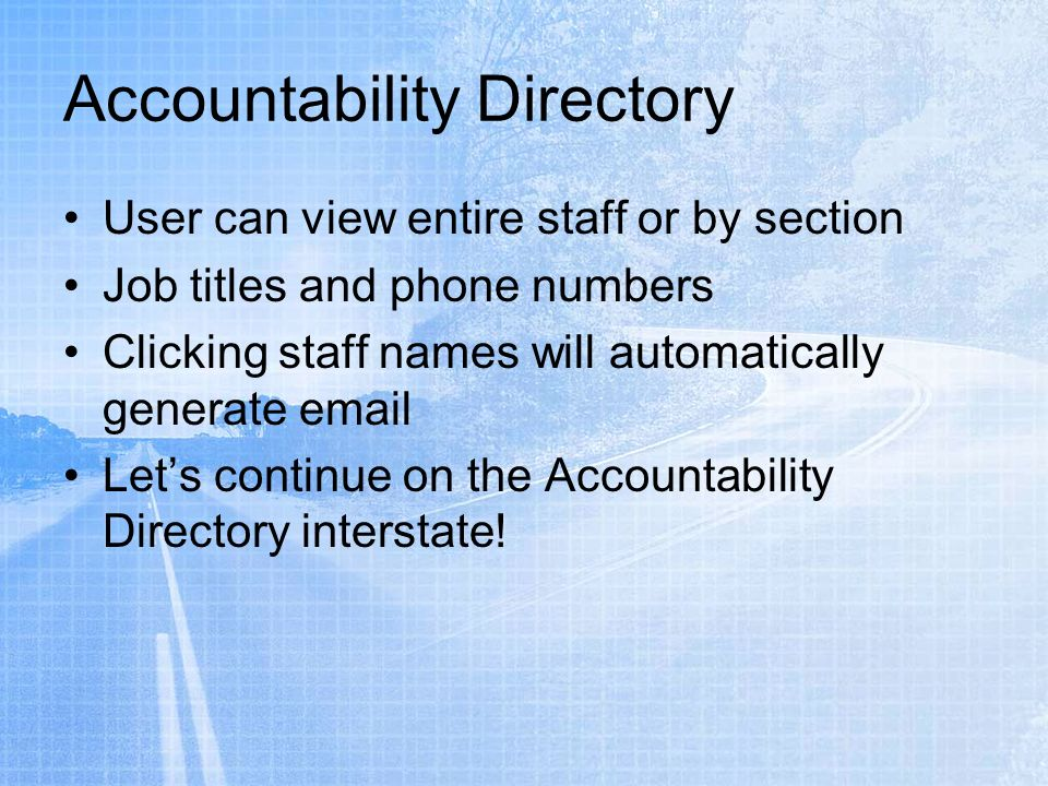 User can view entire staff or by section Job titles and phone numbers Clicking staff names will automatically generate email Lets continue on the Accountability Directory interstate!