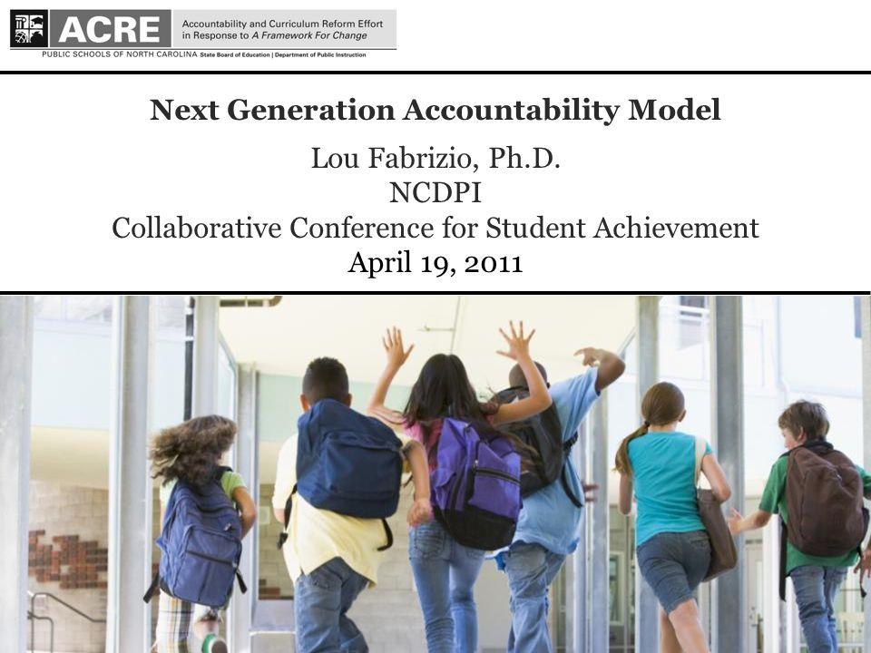 1 1 Next Generation Accountability Model Lou Fabrizio, Ph.D. NCDPI Collaborative Conference for Student Achievement April 19, 2011