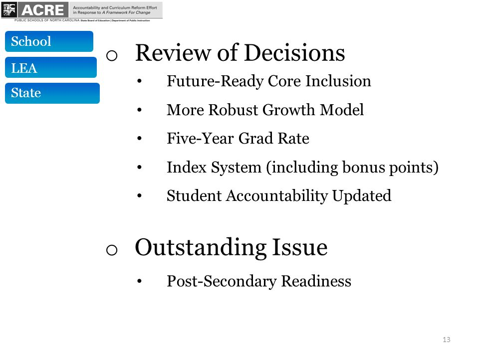 13 Future-Ready Core Inclusion More Robust Growth Model Five-Year Grad Rate Index System (including bonus points) Student Accountability Updated o Review of Decisions o Outstanding Issue Post-Secondary Readiness State LEA School