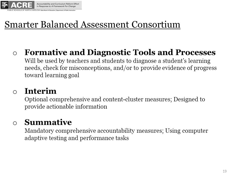 19 Smarter Balanced Assessment Consortium o Formative and Diagnostic Tools and Processes Will be used by teachers and students to diagnose a students learning needs, check for misconceptions, and/or to provide evidence of progress toward learning goal o Interim Optional comprehensive and content-cluster measures; Designed to provide actionable information o Summative Mandatory comprehensive accountability measures; Using computer adaptive testing and performance tasks