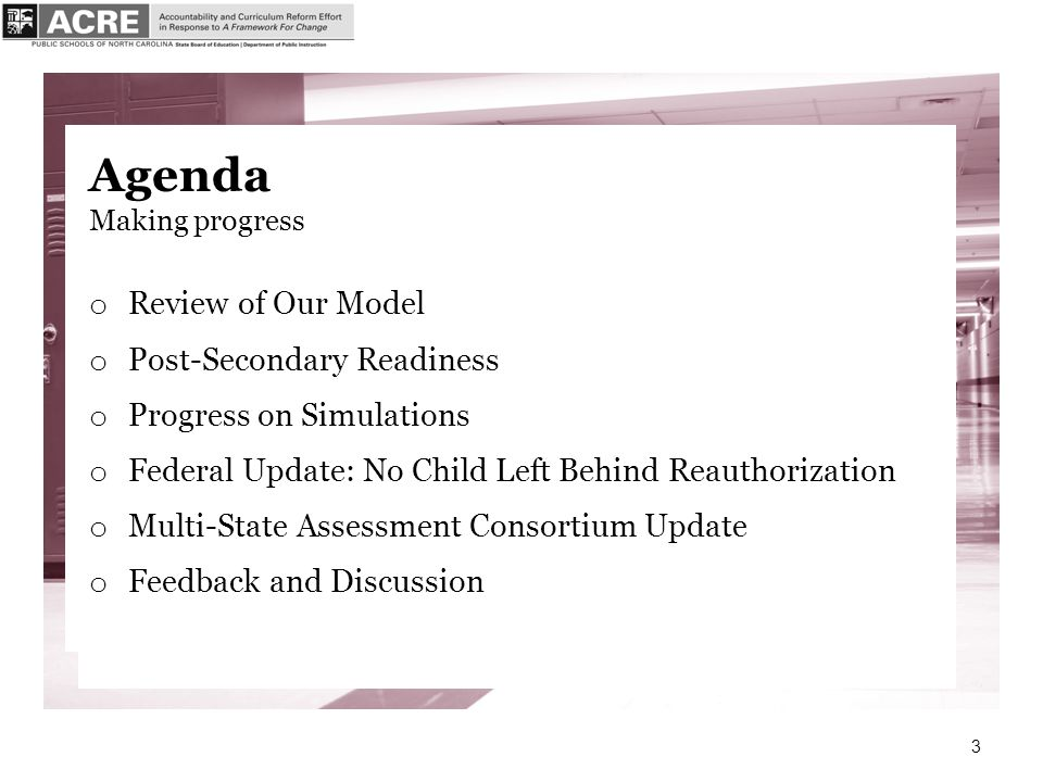 3 Agenda Making progress o Review of Our Model o Post-Secondary Readiness o Progress on Simulations o Federal Update: No Child Left Behind Reauthorization o Multi-State Assessment Consortium Update o Feedback and Discussion
