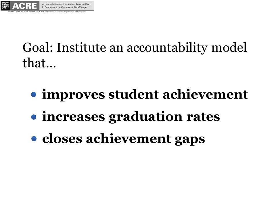 Goal: Institute an accountability model that… improves student achievement increases graduation rates closes achievement gaps