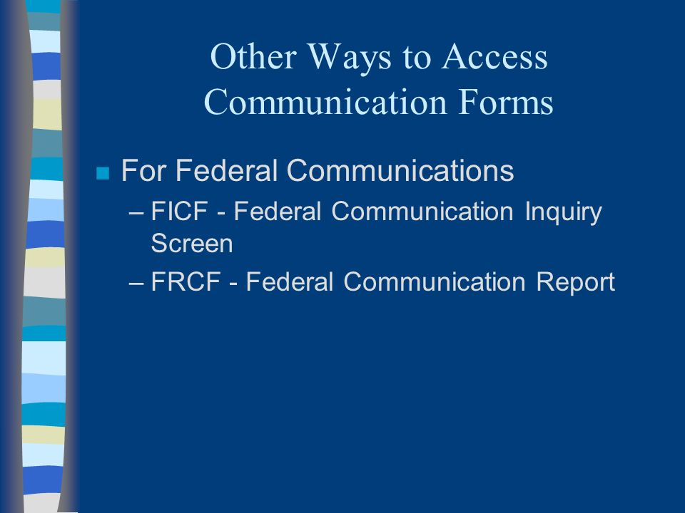 Other Ways to Access Communication Forms n For Federal Communications –FICF - Federal Communication Inquiry Screen –FRCF - Federal Communication Report
