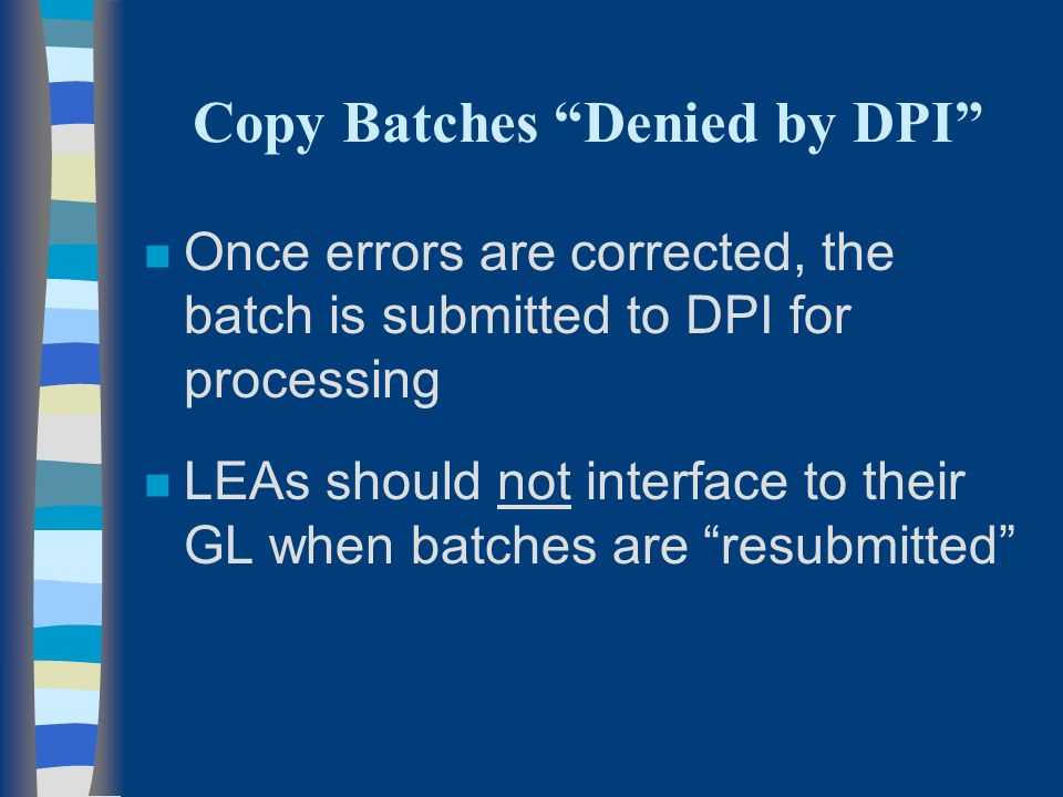 n Once errors are corrected, the batch is submitted to DPI for processing n LEAs should not interface to their GL when batches are resubmitted Copy Batches Denied by DPI