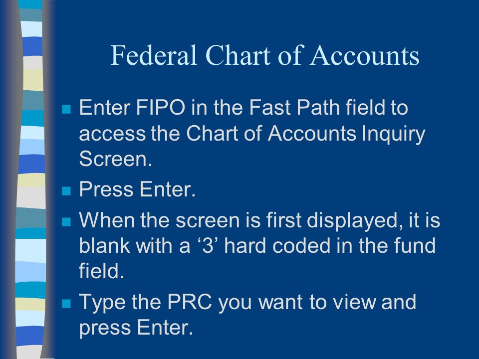 Federal Chart of Accounts n Enter FIPO in the Fast Path field to access the Chart of Accounts Inquiry Screen.