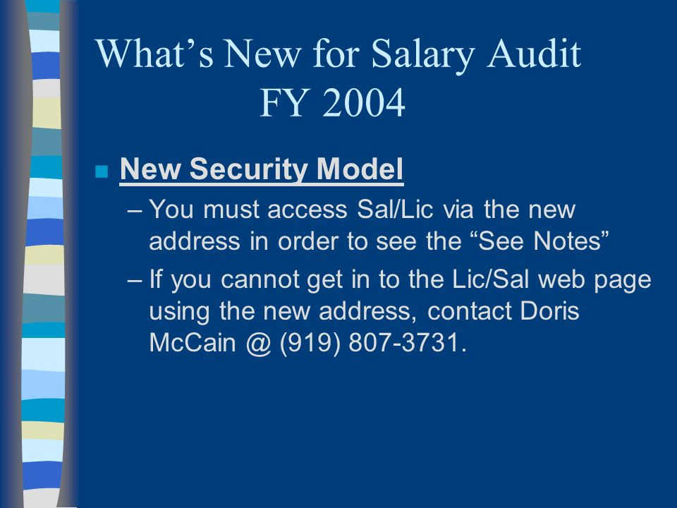 Whats New for Salary Audit FY 2004 n New Security Model –You must access Sal/Lic via the new address in order to see the See Notes –If you cannot get in to the Lic/Sal web page using the new address, contact Doris McCain @ (919) 807-3731.