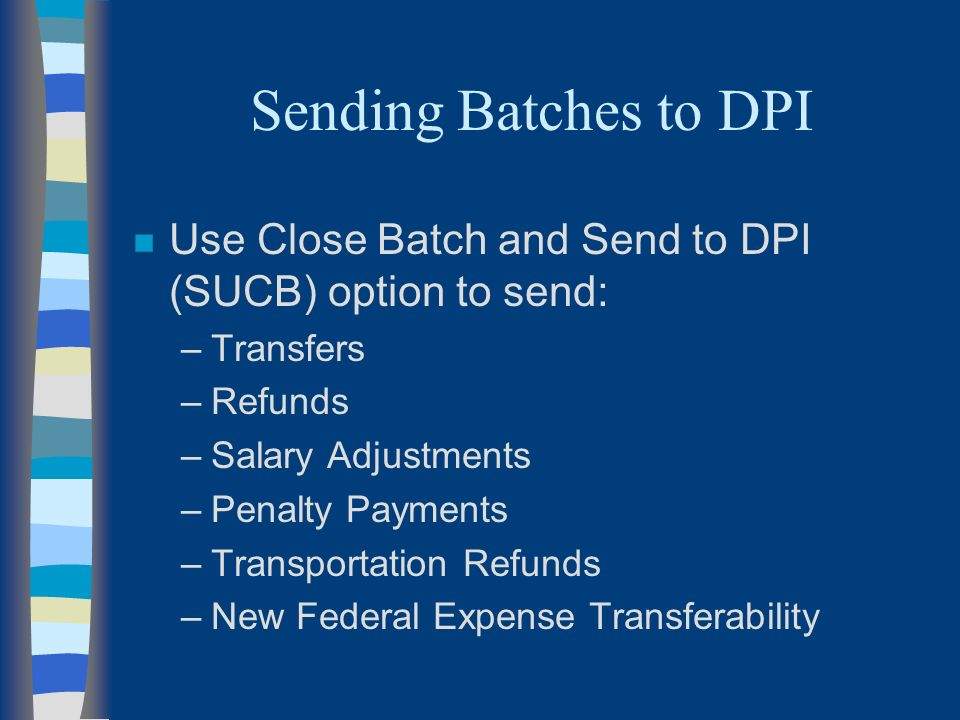 Sending Batches to DPI n Use Close Batch and Send to DPI (SUCB) option to send: –Transfers –Refunds –Salary Adjustments –Penalty Payments –Transportation Refunds –New Federal Expense Transferability