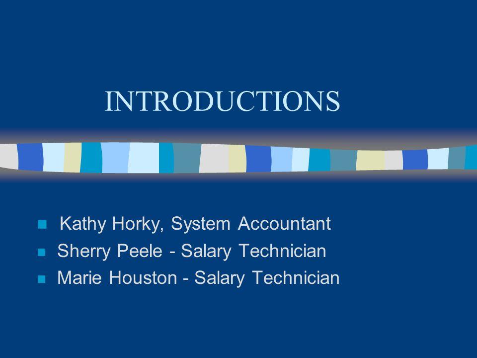 INTRODUCTIONS n Kathy Horky, System Accountant n Sherry Peele - Salary Technician n Marie Houston - Salary Technician