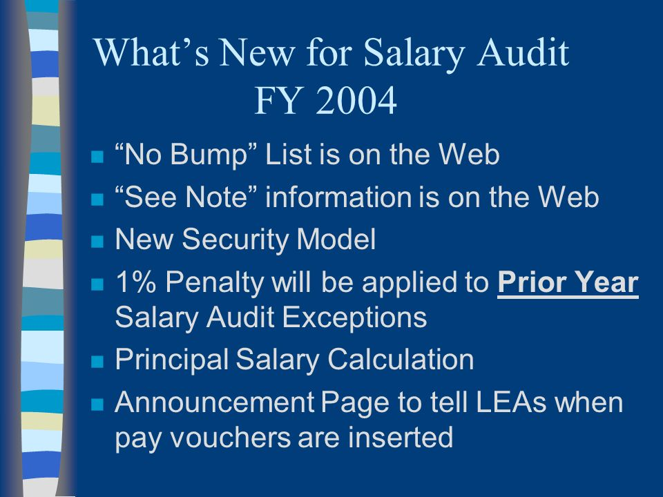 Whats New for Salary Audit FY 2004 n No Bump List is on the Web n See Note information is on the Web n New Security Model n 1% Penalty will be applied to Prior Year Salary Audit Exceptions n Principal Salary Calculation n Announcement Page to tell LEAs when pay vouchers are inserted