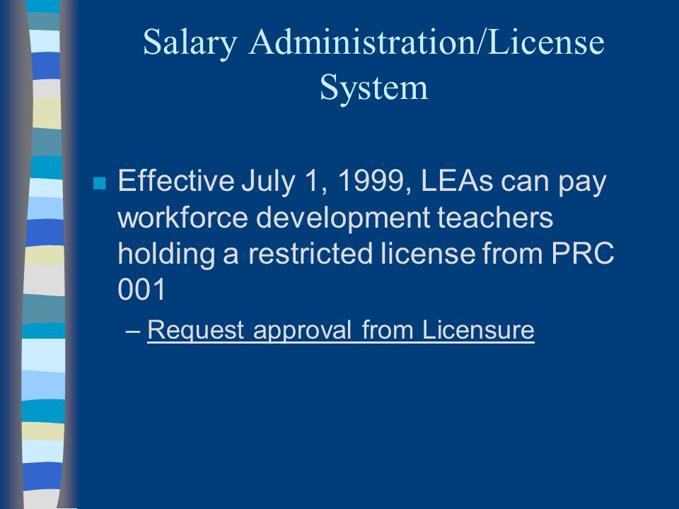 Salary Administration/License System n Effective July 1, 1999, LEAs can pay workforce development teachers holding a restricted license from PRC 001 –Request approval from Licensure