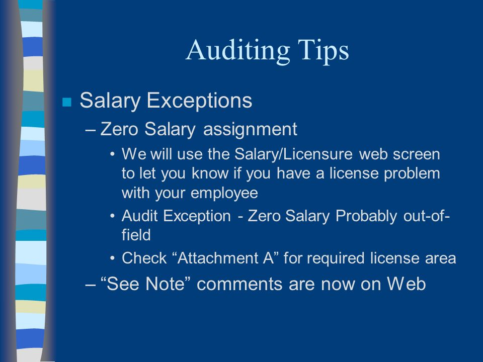 Auditing Tips n Salary Exceptions –Zero Salary assignment We will use the Salary/Licensure web screen to let you know if you have a license problem with your employee Audit Exception - Zero Salary Probably out-of- field Check Attachment A for required license area –See Note comments are now on Web