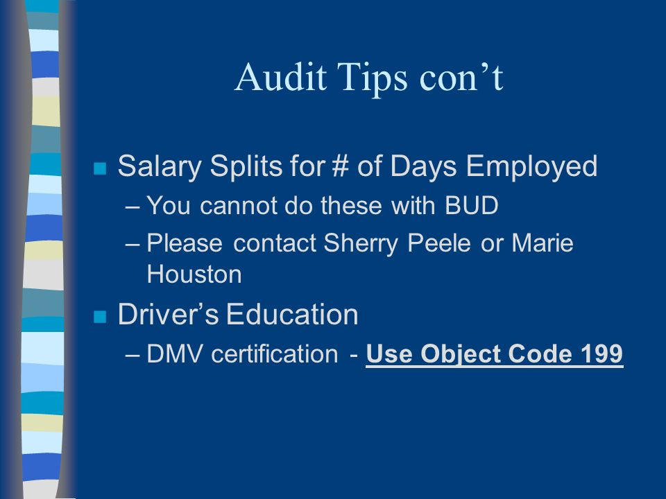 Audit Tips cont n Salary Splits for # of Days Employed –You cannot do these with BUD –Please contact Sherry Peele or Marie Houston n Drivers Education –DMV certification - Use Object Code 199