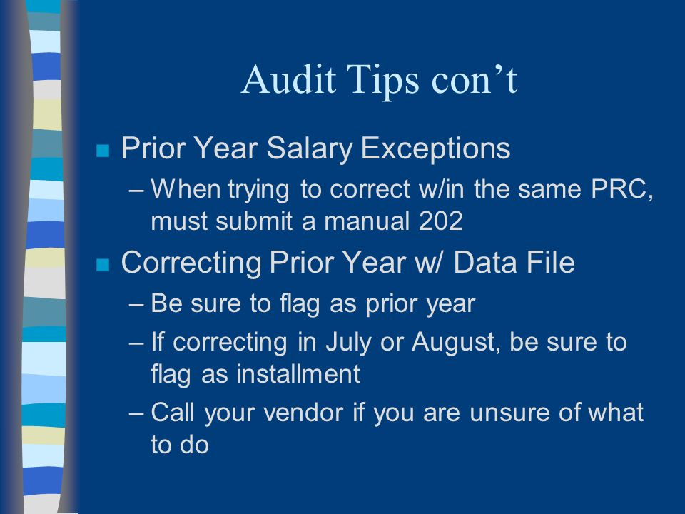 Audit Tips cont n Prior Year Salary Exceptions –When trying to correct w/in the same PRC, must submit a manual 202 n Correcting Prior Year w/ Data File –Be sure to flag as prior year –If correcting in July or August, be sure to flag as installment –Call your vendor if you are unsure of what to do
