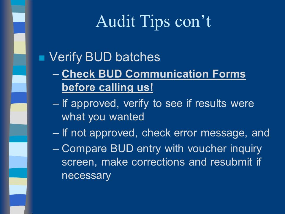 Audit Tips cont n Verify BUD batches –Check BUD Communication Forms before calling us.