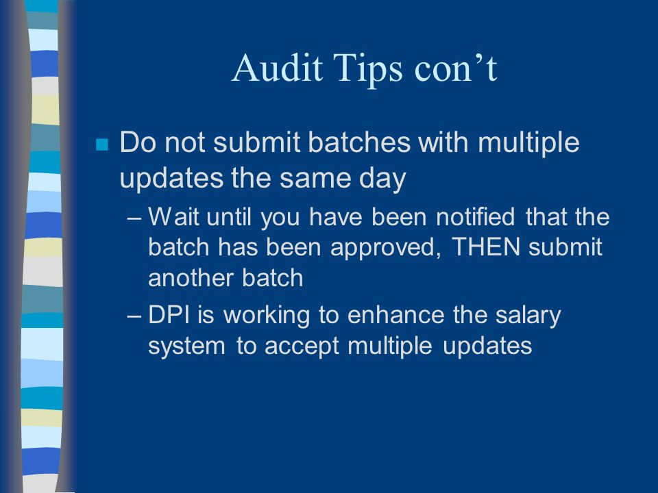 Audit Tips cont n Do not submit batches with multiple updates the same day –Wait until you have been notified that the batch has been approved, THEN submit another batch –DPI is working to enhance the salary system to accept multiple updates
