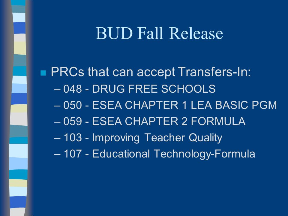 BUD Fall Release n PRCs that can accept Transfers-In: –048 - DRUG FREE SCHOOLS –050 - ESEA CHAPTER 1 LEA BASIC PGM –059 - ESEA CHAPTER 2 FORMULA –103 - Improving Teacher Quality –107 - Educational Technology-Formula