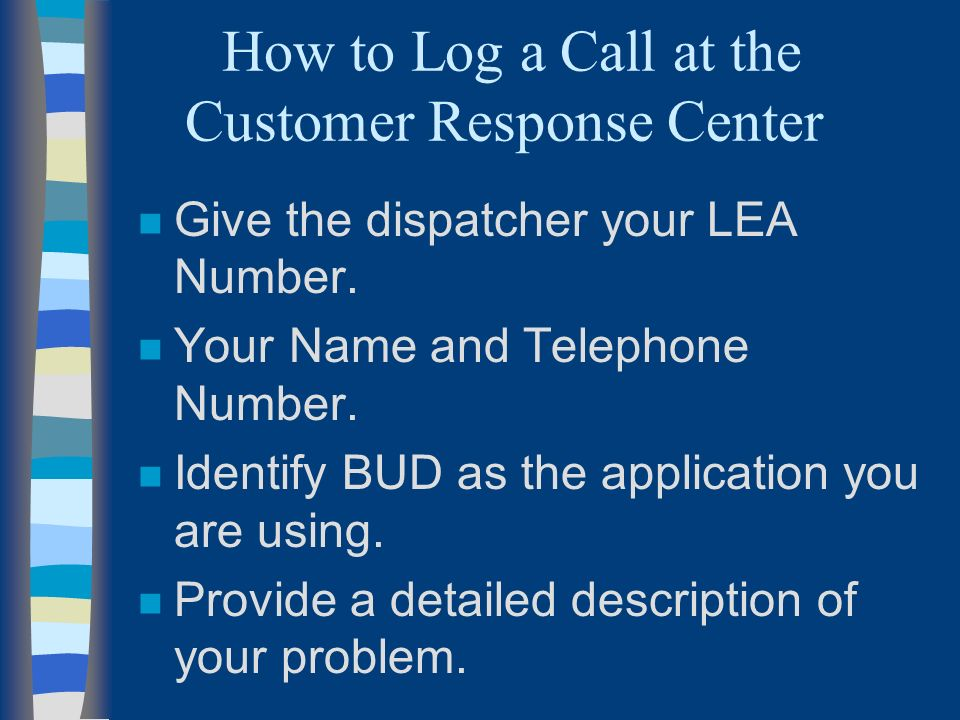 How to Log a Call at the Customer Response Center n Give the dispatcher your LEA Number.