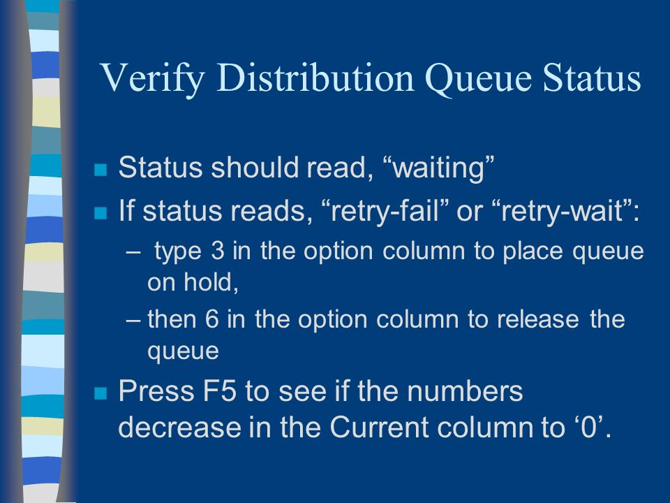 Verify Distribution Queue Status n Status should read, waiting n If status reads, retry-fail or retry-wait: – type 3 in the option column to place queue on hold, –then 6 in the option column to release the queue n Press F5 to see if the numbers decrease in the Current column to 0.