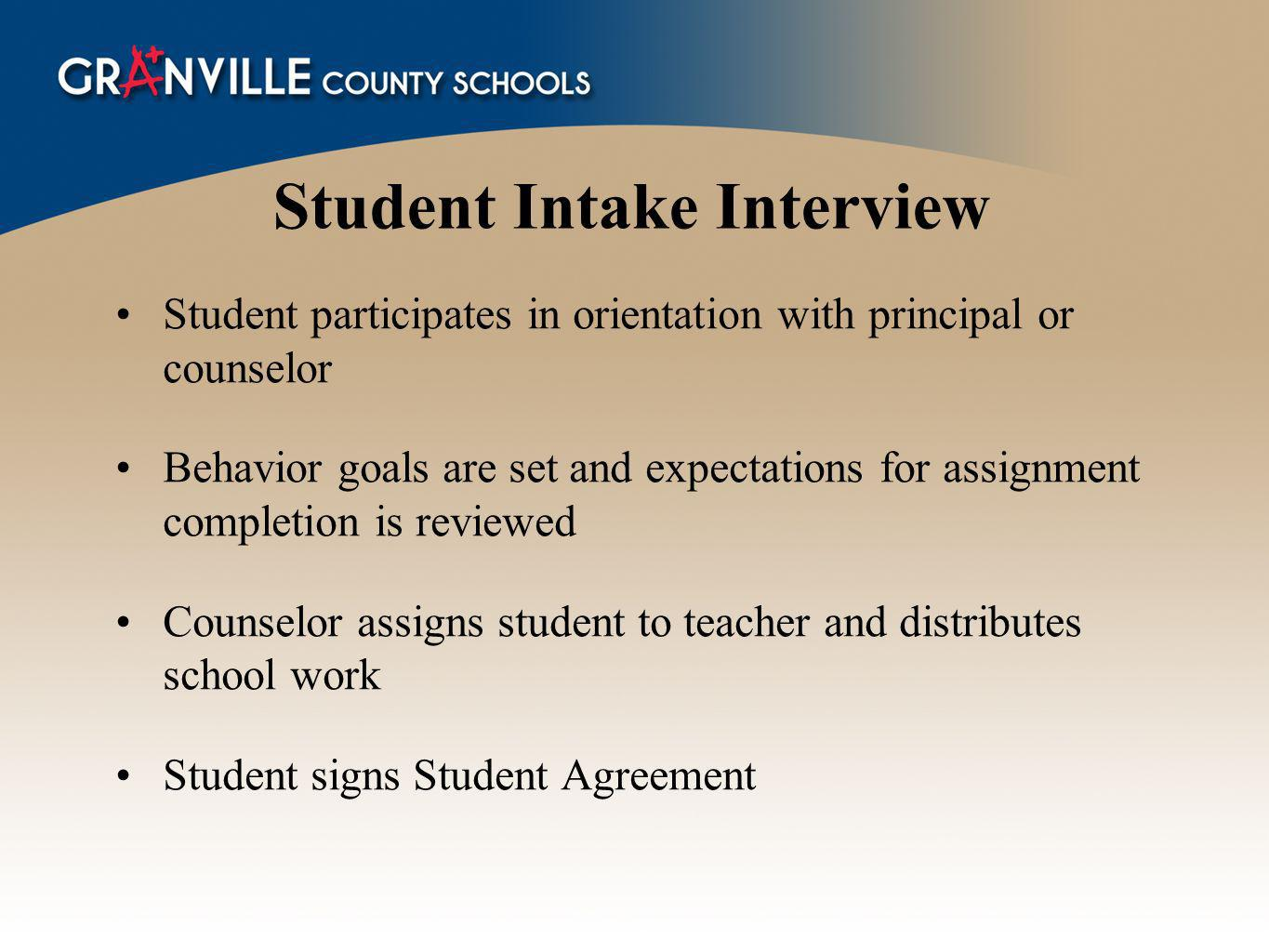 Student Intake Interview Student participates in orientation with principal or counselor Behavior goals are set and expectations for assignment completion is reviewed Counselor assigns student to teacher and distributes school work Student signs Student Agreement