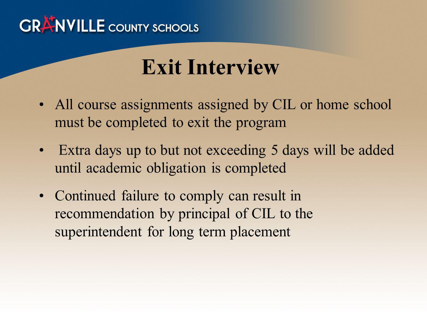 Exit Interview All course assignments assigned by CIL or home school must be completed to exit the program Extra days up to but not exceeding 5 days will be added until academic obligation is completed Continued failure to comply can result in recommendation by principal of CIL to the superintendent for long term placement