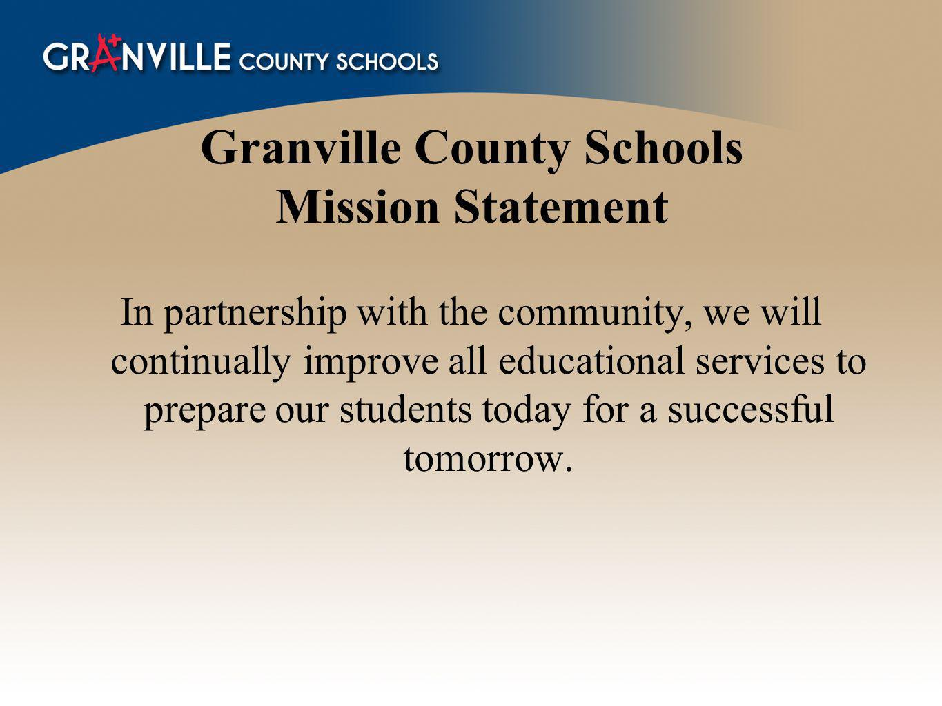 Granville County Schools Mission Statement In partnership with the community, we will continually improve all educational services to prepare our students today for a successful tomorrow.
