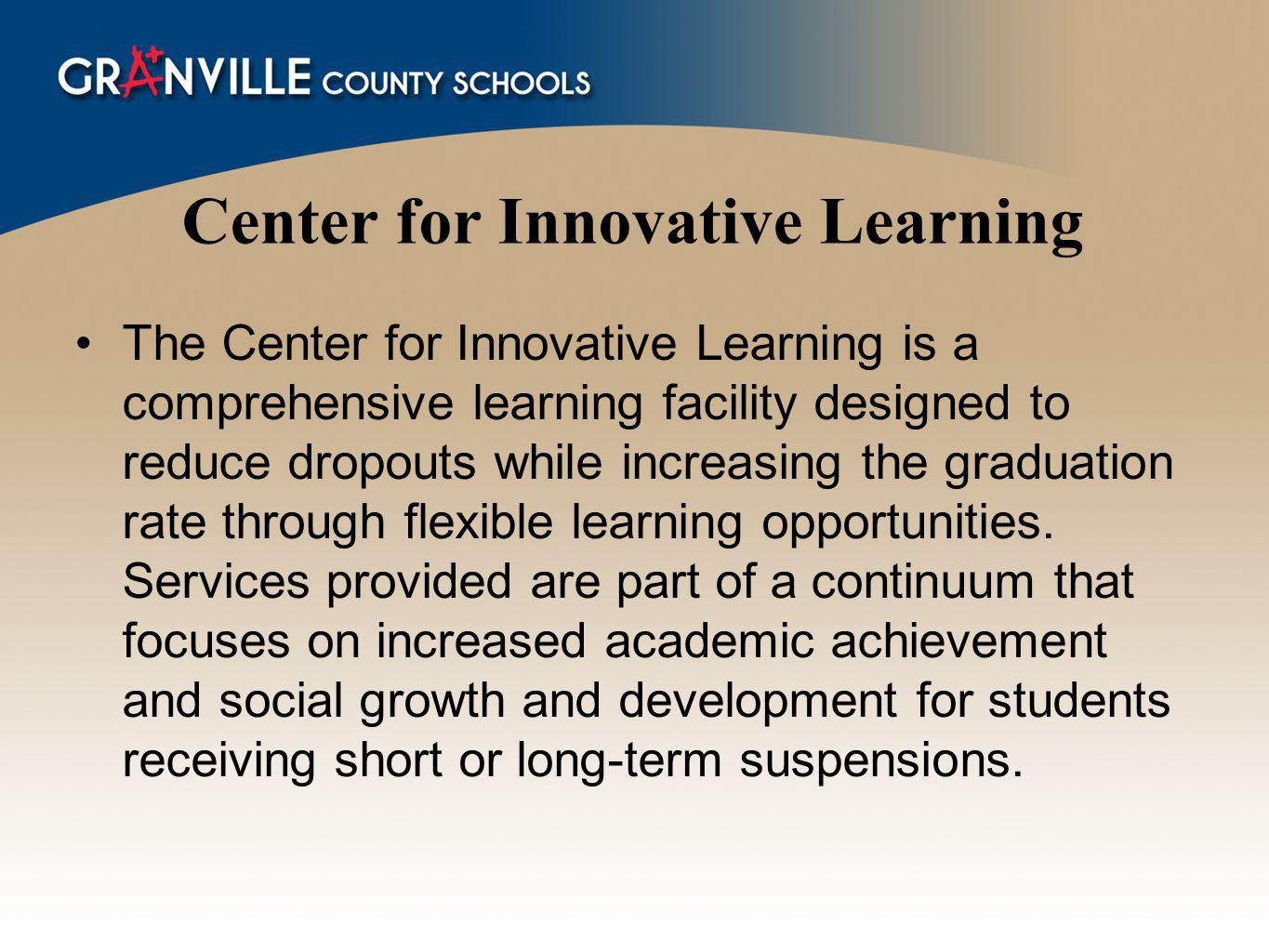 Center for Innovative Learning The Center for Innovative Learning is a comprehensive learning facility designed to reduce dropouts while increasing the graduation rate through flexible learning opportunities.