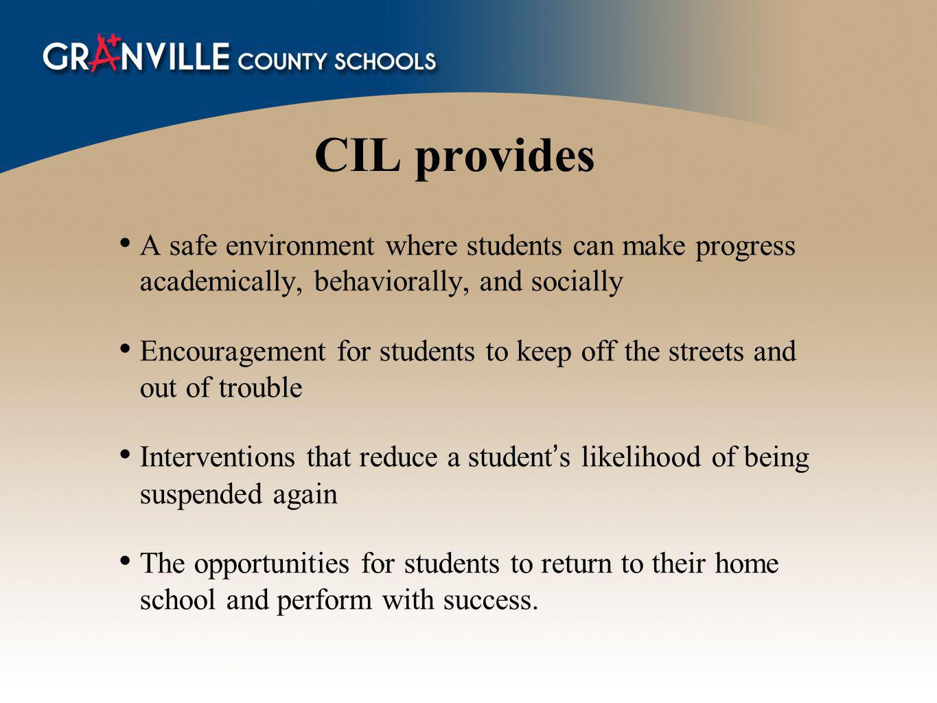 CIL provides A safe environment where students can make progress academically, behaviorally, and socially Encouragement for students to keep off the streets and out of trouble Interventions that reduce a students likelihood of being suspended again The opportunities for students to return to their home school and perform with success.