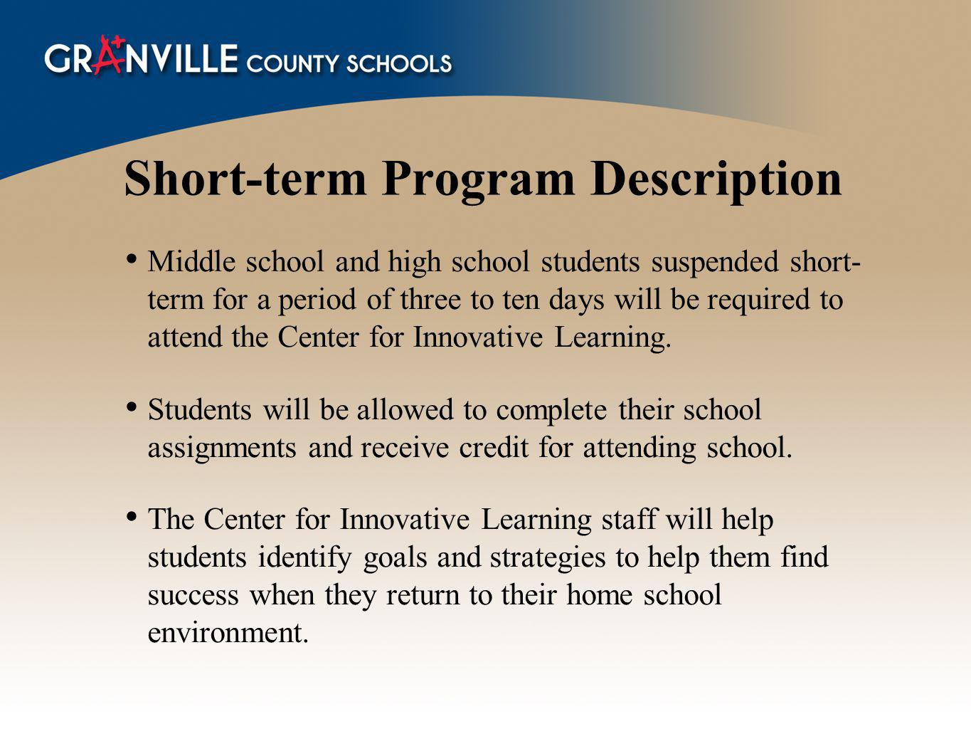 Short-term Program Description Middle school and high school students suspended short- term for a period of three to ten days will be required to attend the Center for Innovative Learning.