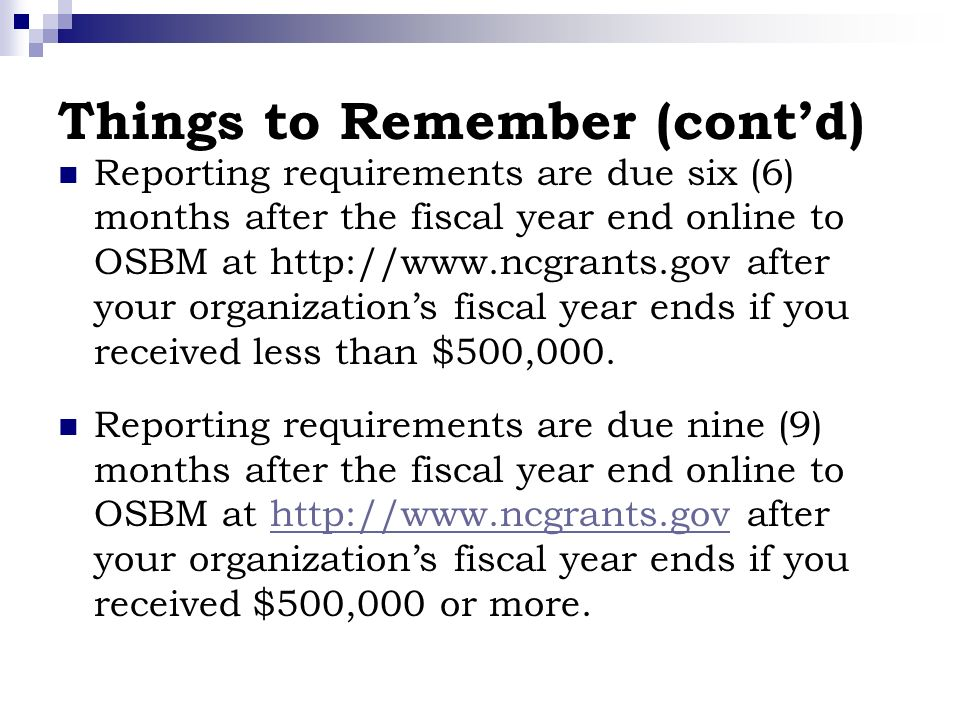 Things to Remember (contd) Reporting requirements are due six (6) months after the fiscal year end online to OSBM at http://www.ncgrants.gov after your organizations fiscal year ends if you received less than $500,000.