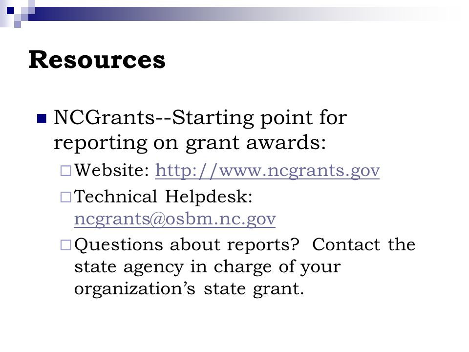Resources NCGrants--Starting point for reporting on grant awards: Website: http://www.ncgrants.govhttp://www.ncgrants.gov Technical Helpdesk: ncgrants@osbm.nc.gov ncgrants@osbm.nc.gov Questions about reports.
