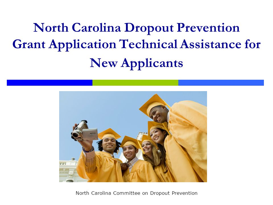 North Carolina Dropout Prevention Grant Application Technical Assistance for New Applicants North Carolina Committee on Dropout Prevention