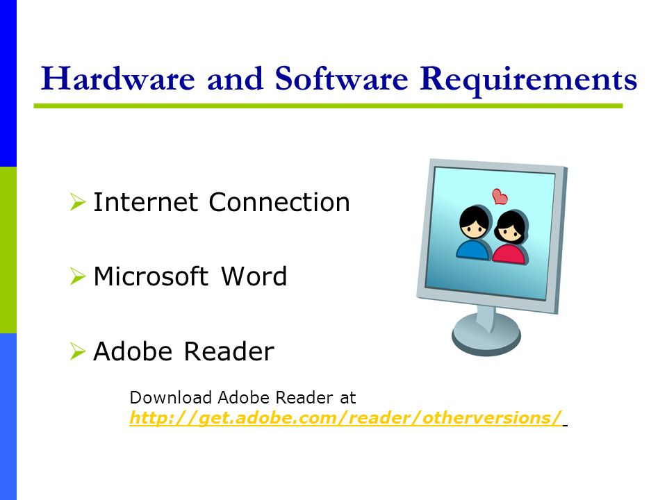 Hardware and Software Requirements Internet Connection Microsoft Word Adobe Reader Download Adobe Reader at http://get.adobe.com/reader/otherversions/