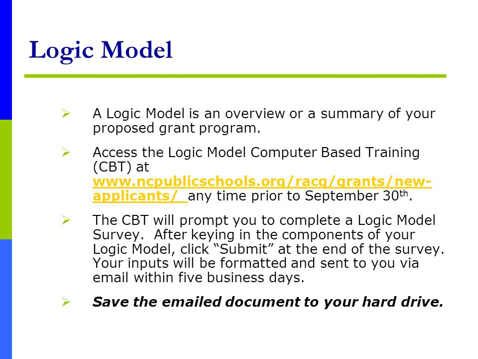 Logic Model A Logic Model is an overview or a summary of your proposed grant program. Access the Logic Model Computer Based Training (CBT) at www.ncpu