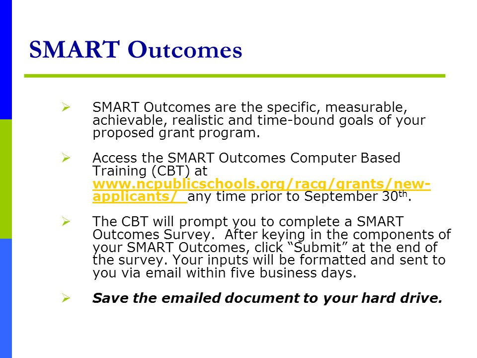 SMART Outcomes SMART Outcomes are the specific, measurable, achievable, realistic and time-bound goals of your proposed grant program.