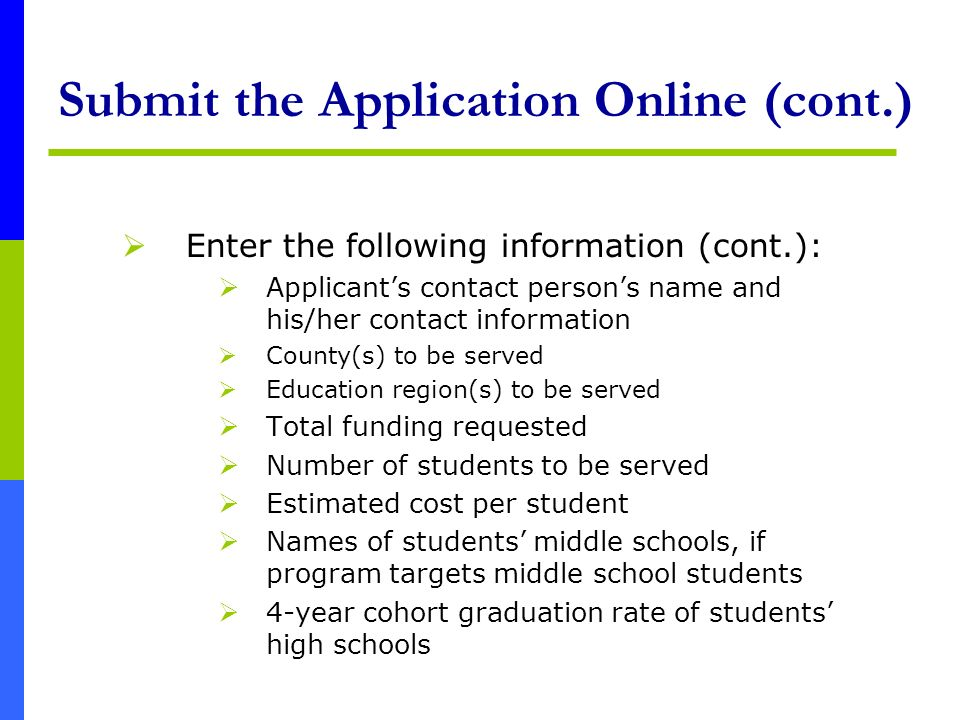 Submit the Application Online (cont.) Enter the following information (cont.): Applicants contact persons name and his/her contact information County(s) to be served Education region(s) to be served Total funding requested Number of students to be served Estimated cost per student Names of students middle schools, if program targets middle school students 4-year cohort graduation rate of students high schools