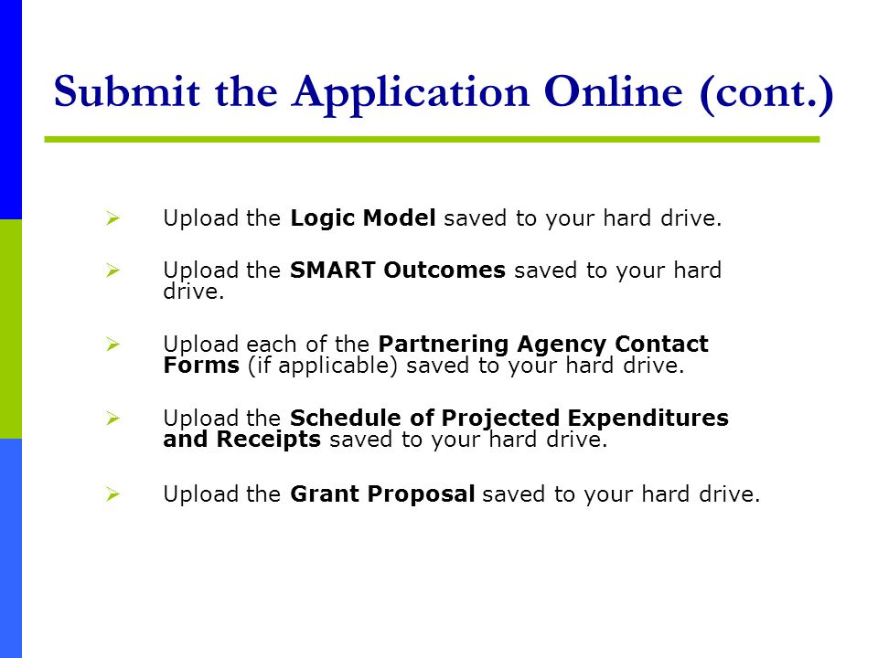 Submit the Application Online (cont.) Upload the Logic Model saved to your hard drive. Upload the SMART Outcomes saved to your hard drive. Upload each