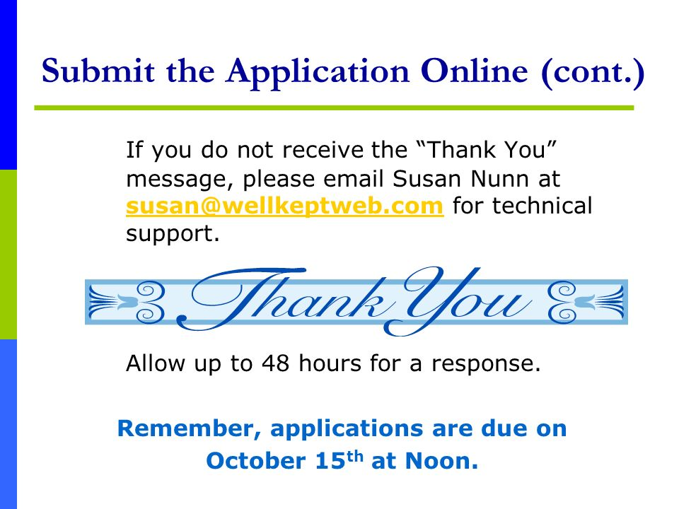 Submit the Application Online (cont.) If you do not receive the Thank You message, please email Susan Nunn at susan@wellkeptweb.com for technical supp