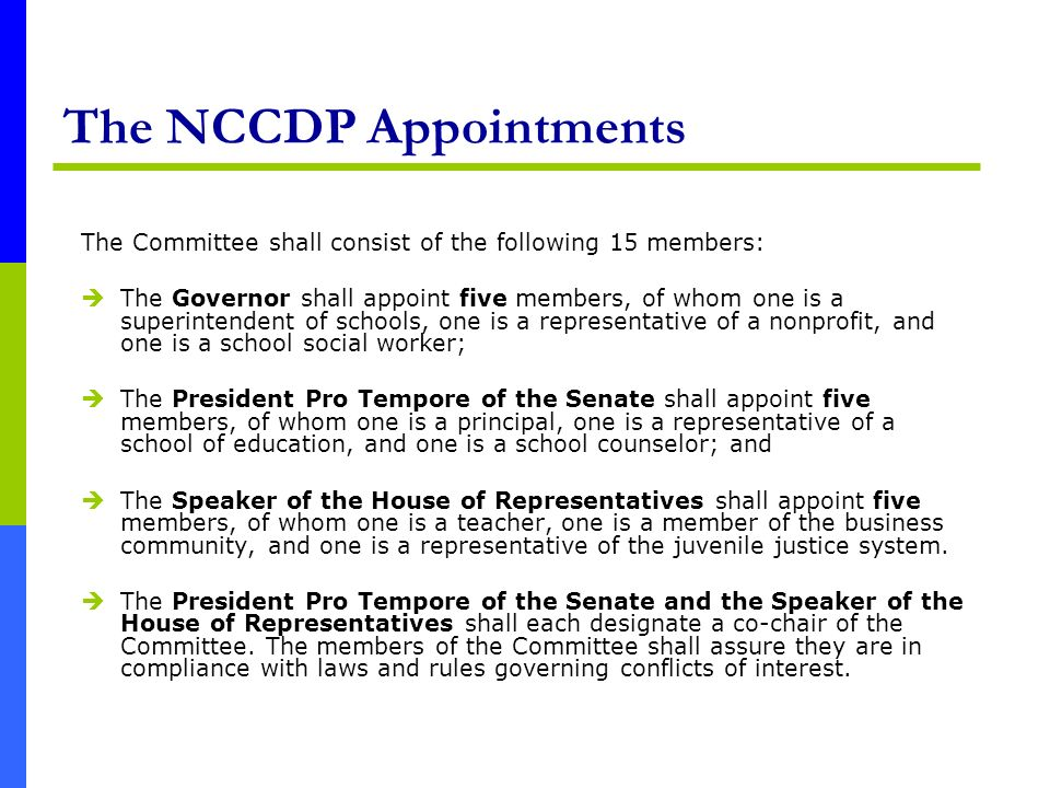 The NCCDP Appointments The Committee shall consist of the following 15 members: The Governor shall appoint five members, of whom one is a superintendent of schools, one is a representative of a nonprofit, and one is a school social worker; The President Pro Tempore of the Senate shall appoint five members, of whom one is a principal, one is a representative of a school of education, and one is a school counselor; and The Speaker of the House of Representatives shall appoint five members, of whom one is a teacher, one is a member of the business community, and one is a representative of the juvenile justice system.