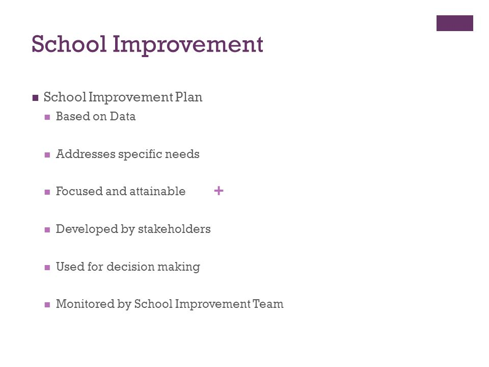 + School Improvement School Improvement Plan Based on Data Addresses specific needs Focused and attainable Developed by stakeholders Used for decision making Monitored by School Improvement Team