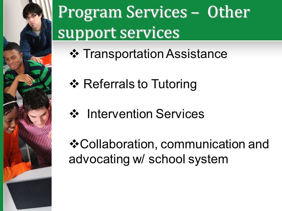 Program Services – Other support services Transportation Assistance Referrals to Tutoring Intervention Services Collaboration, communication and advoc