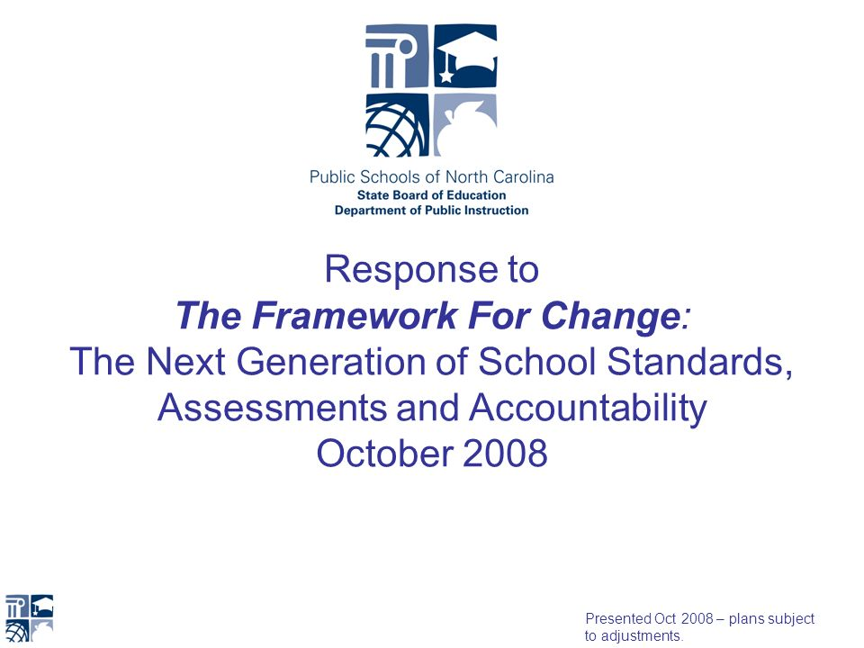 Response to The Framework For Change: The Next Generation of School Standards, Assessments and Accountability October 2008 Presented Oct 2008 – plans