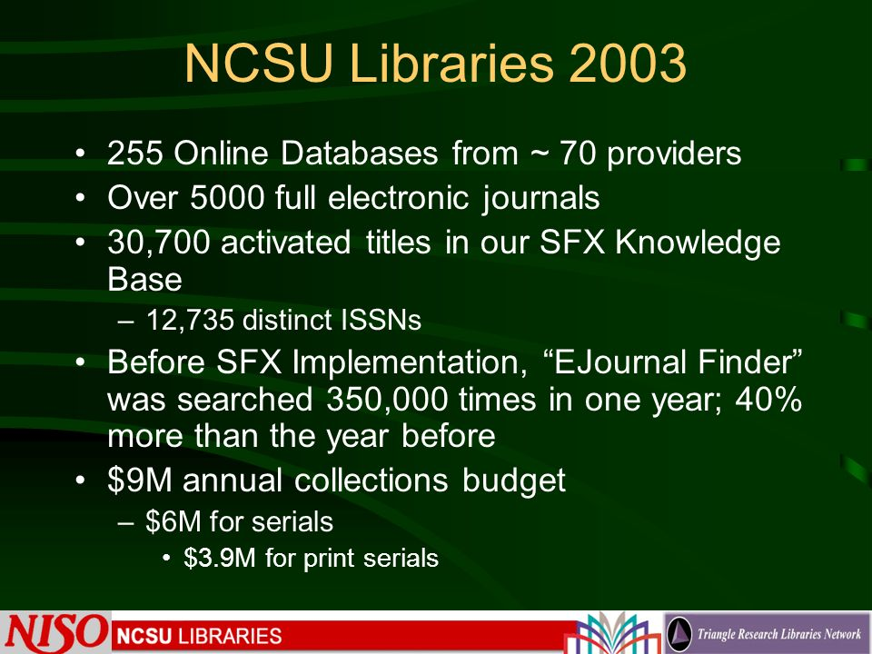 NCSU Libraries 2003 255 Online Databases from ~ 70 providers Over 5000 full electronic journals 30,700 activated titles in our SFX Knowledge Base –12,735 distinct ISSNs Before SFX Implementation, EJournal Finder was searched 350,000 times in one year; 40% more than the year before $9M annual collections budget –$6M for serials $3.9M for print serials
