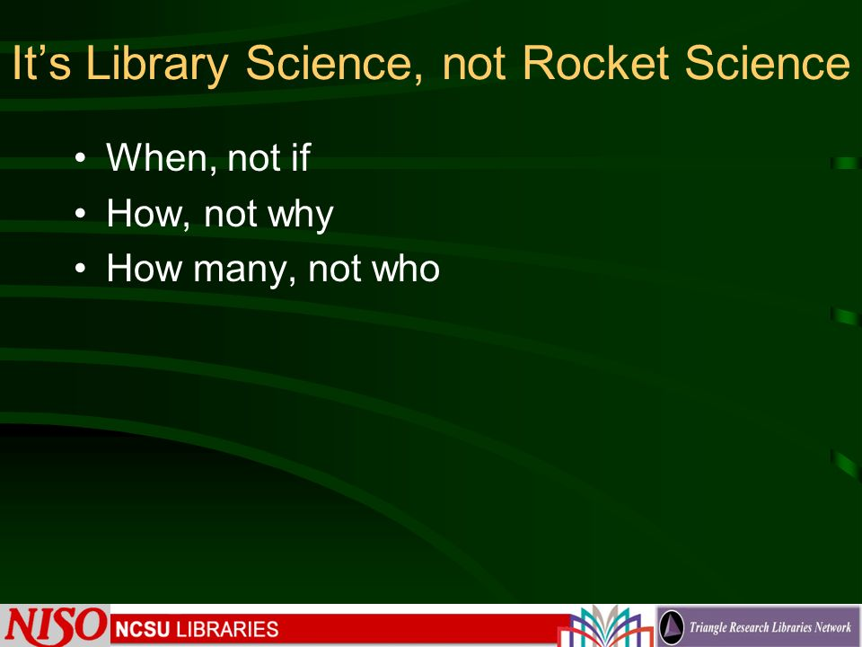 Its Library Science, not Rocket Science When, not if How, not why How many, not who